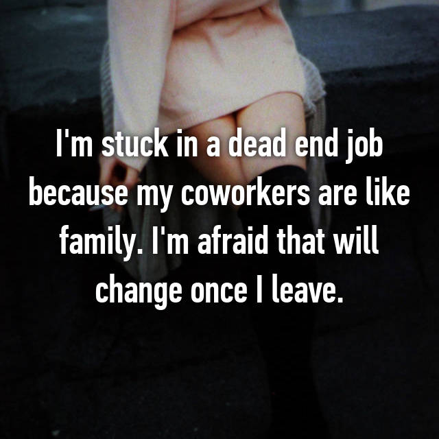 I'm stuck in a dead end job because my coworkers are like family. I'm afraid that will change once I leave.