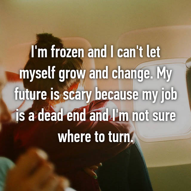 I'm frozen and I can't let myself grow and change. My future is scary because my job is a dead end and I'm not sure where to turn.