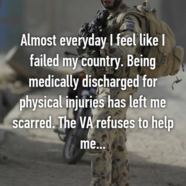 Almost everyday I feel like I failed my country. Being medically discharged for physical injuries has left me scarred. The VA refuses to help me...