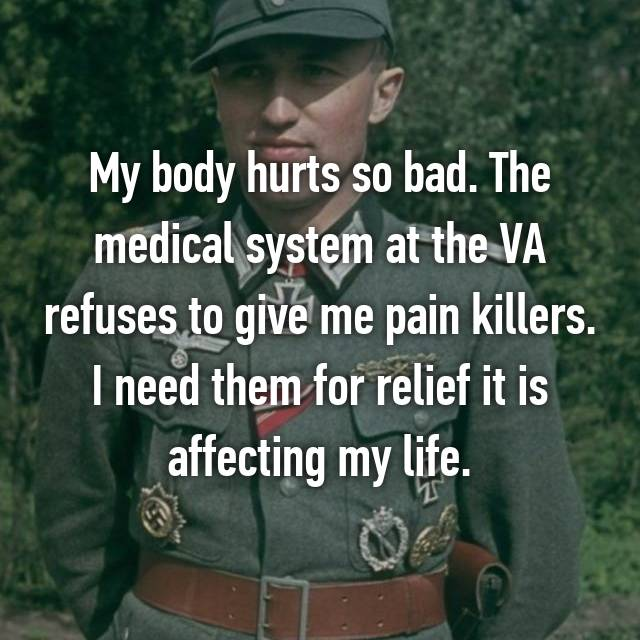 My body hurts so bad. The medical system at the VA refuses to give me pain killers. I need them for relief it is affecting my life.