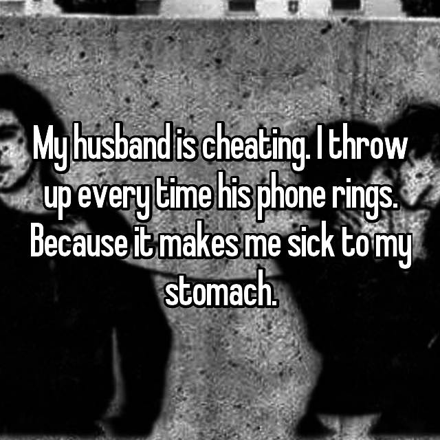 My husband is cheating. I throw up every time his phone rings. Because it makes me sick to my stomach.
