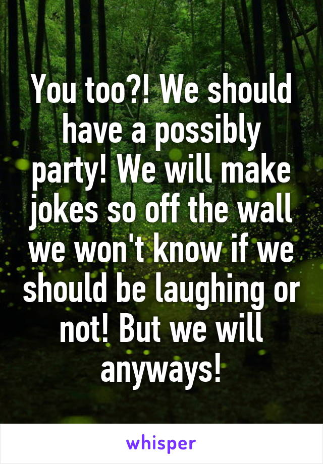 You too?! We should have a possibly party! We will make jokes so off the wall we won't know if we should be laughing or not! But we will anyways!