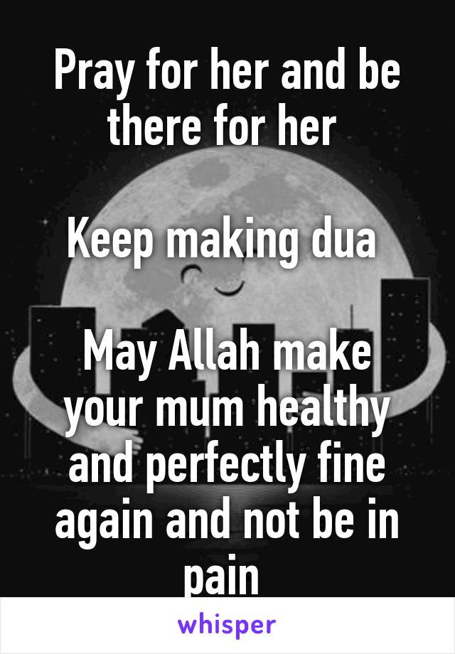 Pray for her and be there for her Keep making dua May Allah