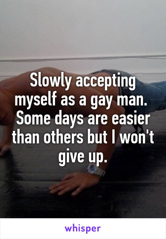 Slowly accepting myself as a gay man.  Some days are easier than others but I won't give up.