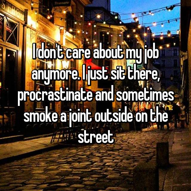 I don't care about my job anymore. I just sit there, procrastinate and sometimes smoke a joint outside on the street