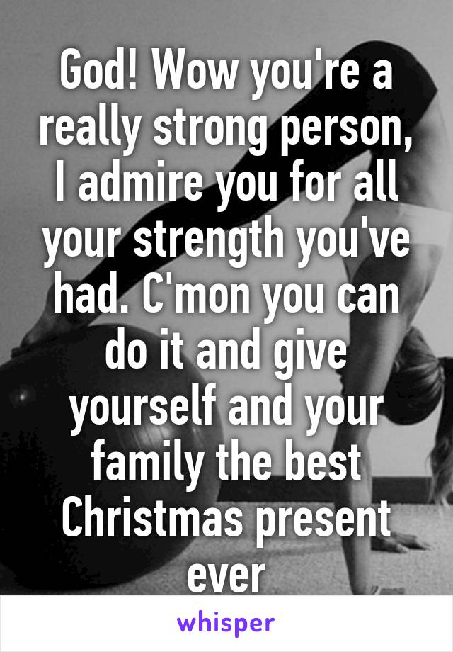 god wow youre a really strong person i admire you for all your strength - Best Christmas Present Ever
