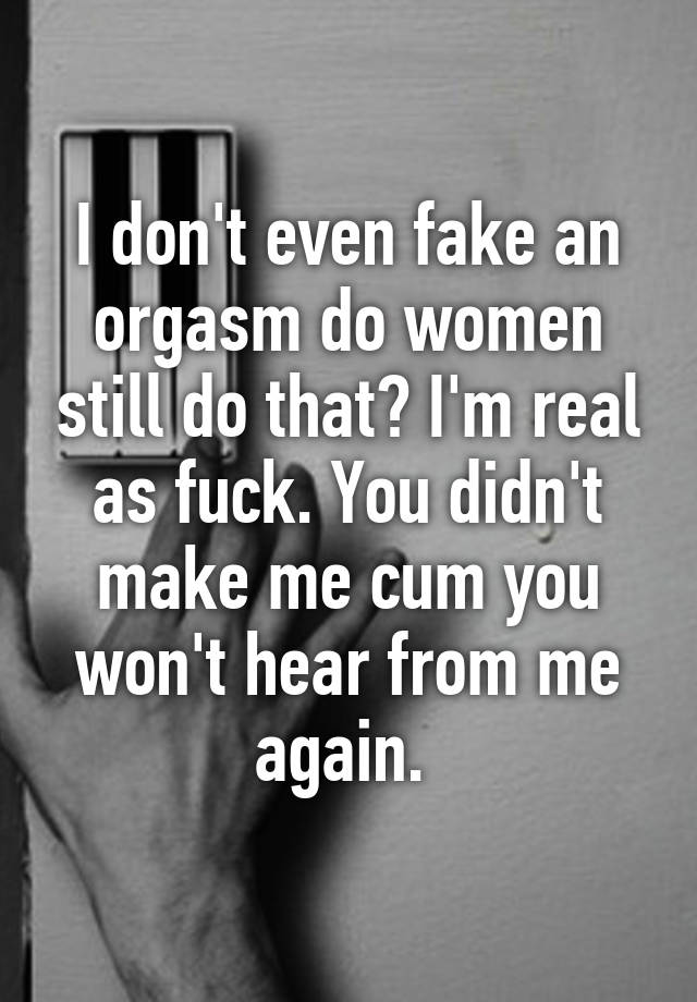 I Don T Even Fake An Orgasm Do Women Still Do That I M Real As Fuck You Didn T Make Me Cum You Won T Hear From Me Again