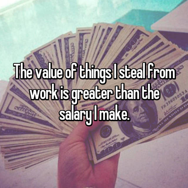 The value of things I steal from work is greater than the salary I make.