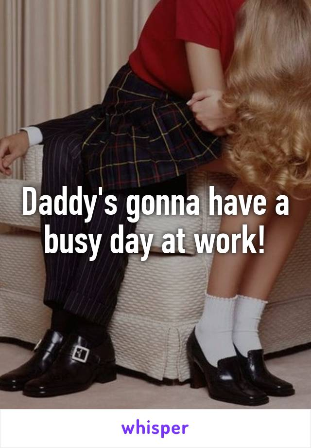 Daddy's gonna have a busy day at work!