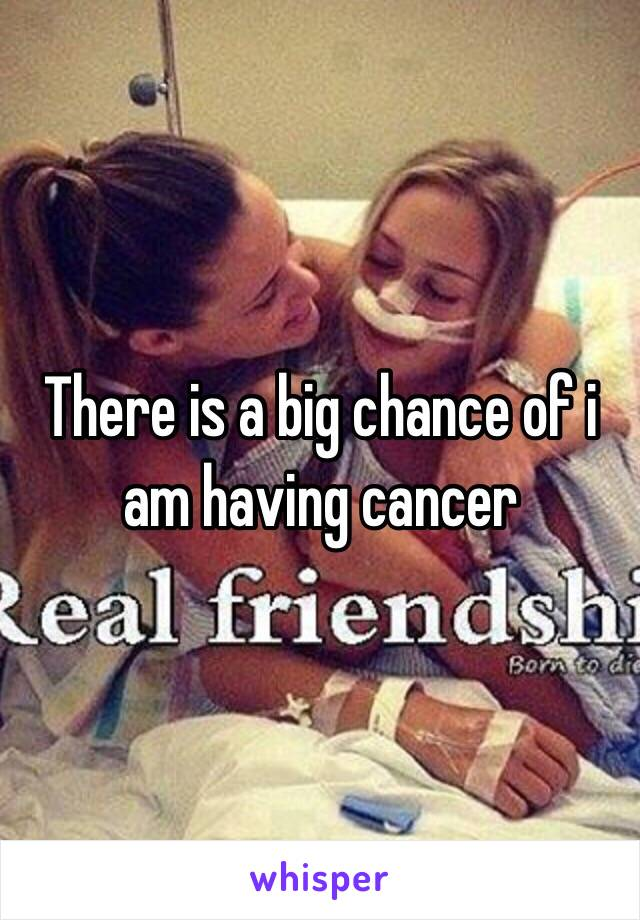 There is a big chance of i am having cancer