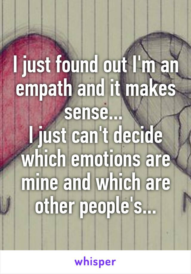 I just found out I'm an empath and it makes sense...  I just can't decide which emotions are mine and which are other people's...