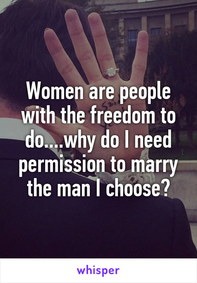 Women are people with the freedom to do....why do I need permission to marry the man I choose?