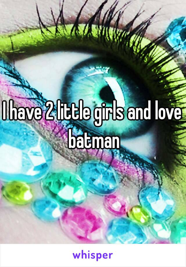 I have 2 little girls and love batman