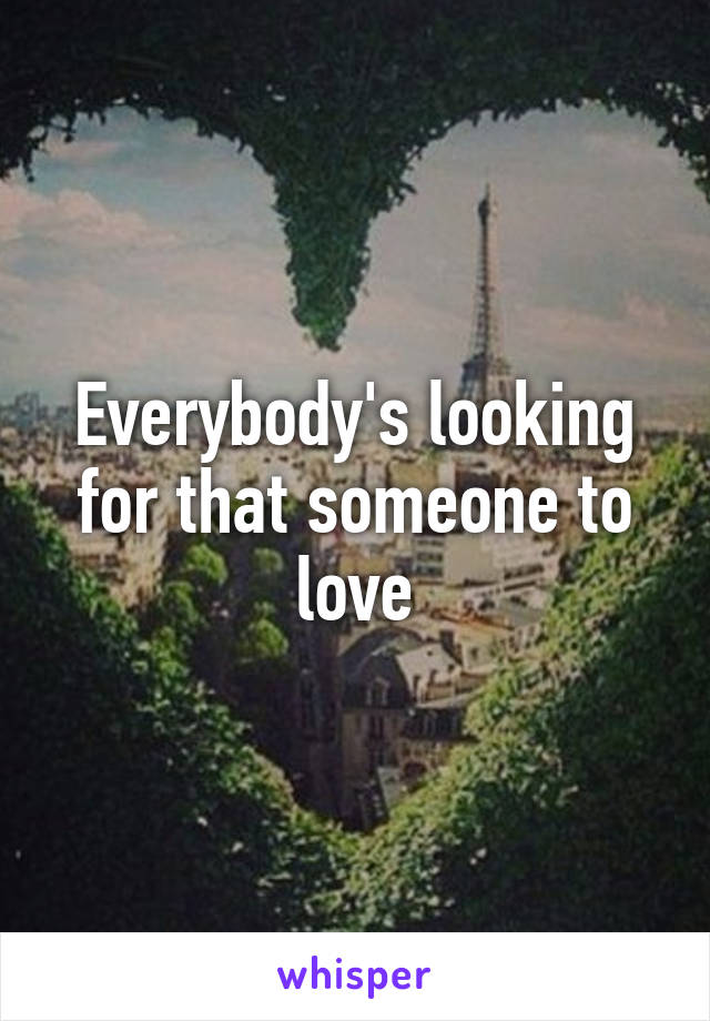 Everybody's looking for that someone to love
