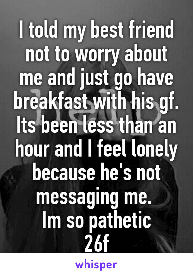 I told my best friend not to worry about me and just go have breakfast with his gf. Its been less than an hour and I feel lonely because he's not messaging me.  Im so pathetic 26f