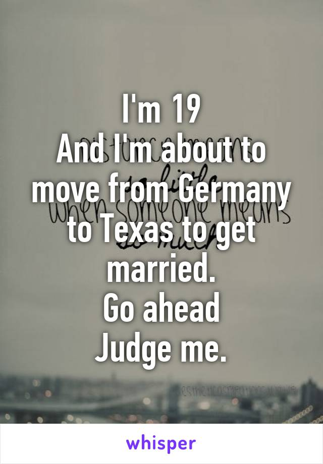 I'm 19 And I'm about to move from Germany to Texas to get married. Go ahead Judge me.