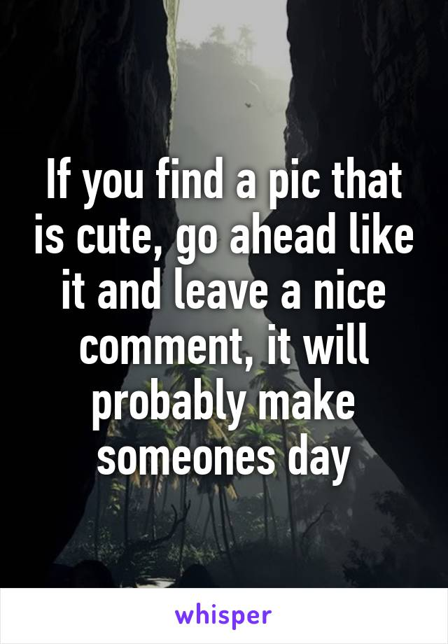 If you find a pic that is cute, go ahead like it and leave a nice comment, it will probably make someones day