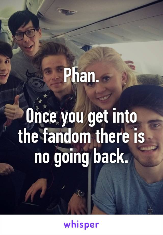 Phan.  Once you get into the fandom there is no going back.