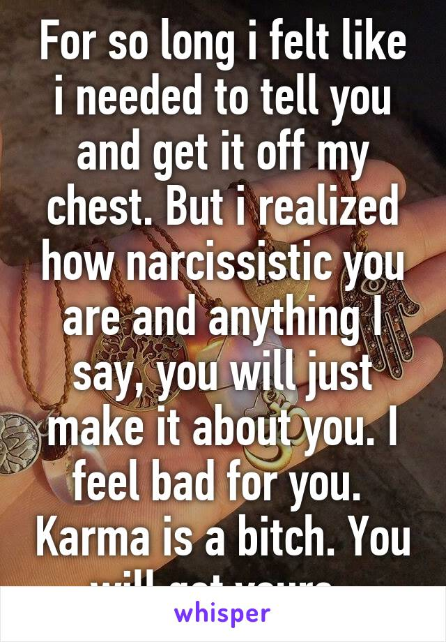 For so long i felt like i needed to tell you and get it off my chest. But i realized how narcissistic you are and anything I say, you will just make it about you. I feel bad for you.  Karma is a bitch. You will get yours.
