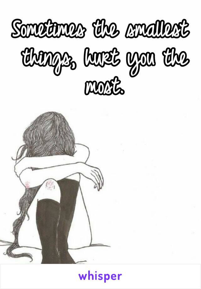 Sometimes the smallest things, hurt you the most.