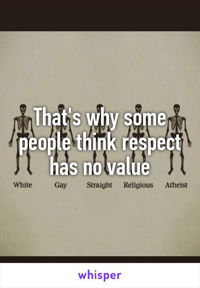 That's why some people think respect has no value