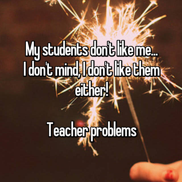 My students don't like me... I don't mind, I don't like them either!  Teacher problems