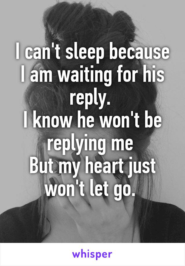 I can't sleep because I am waiting for his reply.  I know he won't be replying me  But my heart just won't let go.
