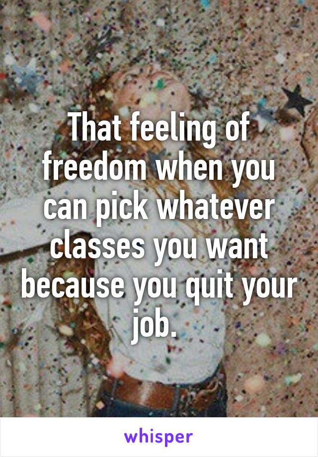 That feeling of freedom when you can pick whatever classes you want because you quit your job.