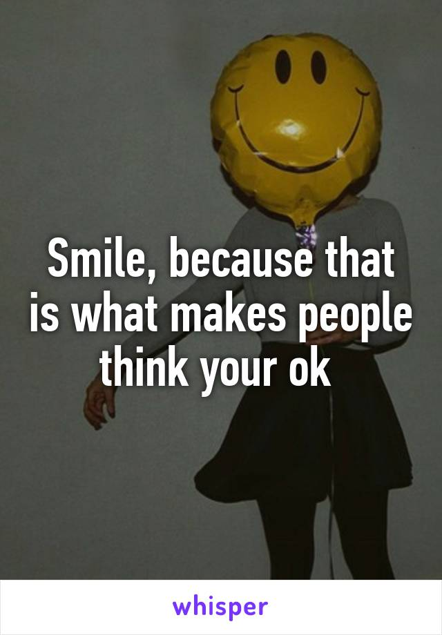 Smile, because that is what makes people think your ok