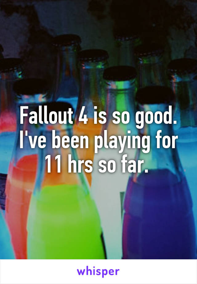 Fallout 4 is so good. I've been playing for 11 hrs so far.