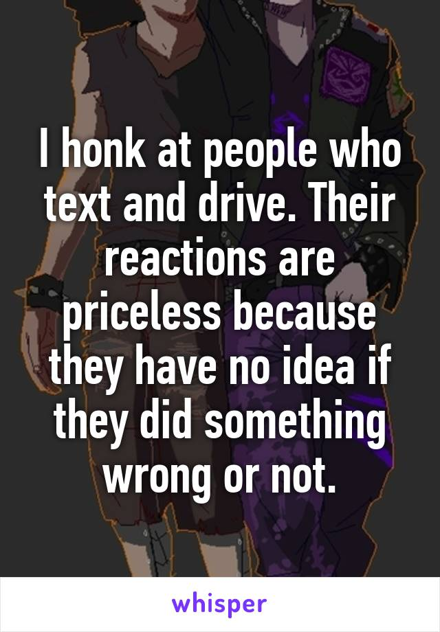 I honk at people who text and drive. Their reactions are priceless because they have no idea if they did something wrong or not.