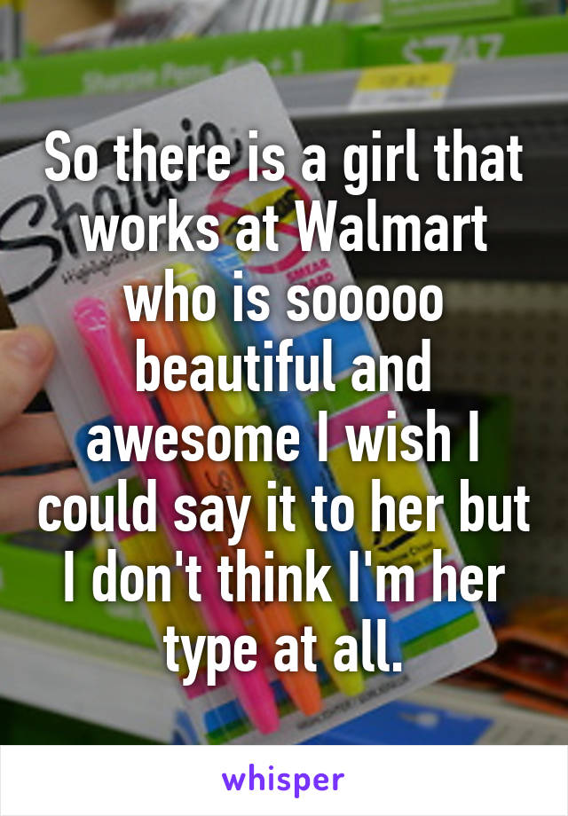 So there is a girl that works at Walmart who is sooooo beautiful and awesome I wish I could say it to her but I don't think I'm her type at all.