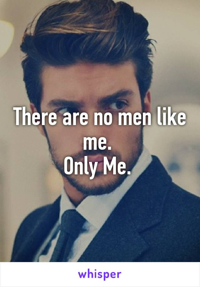 There are no men like me.  Only Me.