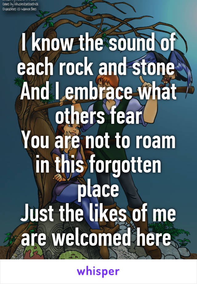 I know the sound of each rock and stone  And I embrace what others fear You are not to roam in this forgotten place Just the likes of me are welcomed here