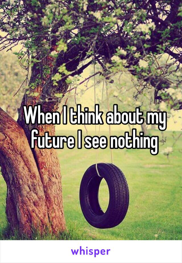 When I think about my future I see nothing