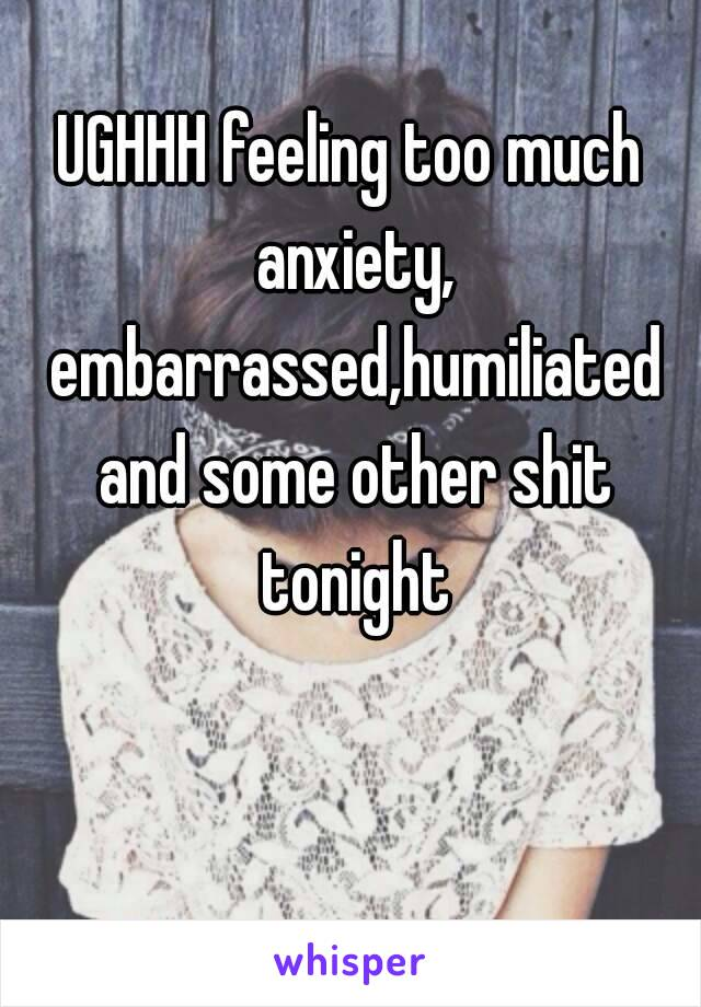 UGHHH feeling too much anxiety, embarrassed,humiliated and some other shit tonight 😥