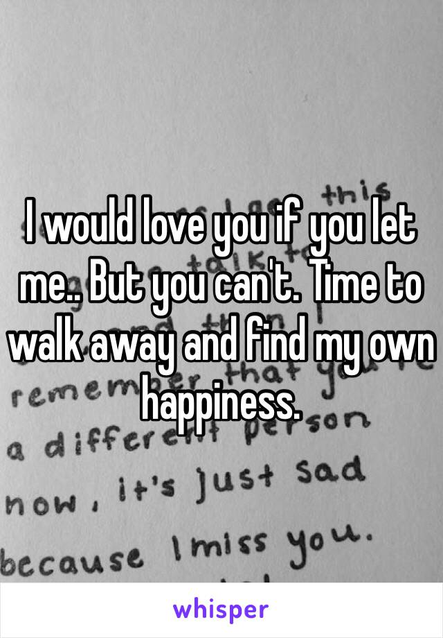 I would love you if you let me.. But you can't. Time to walk away and find my own happiness.
