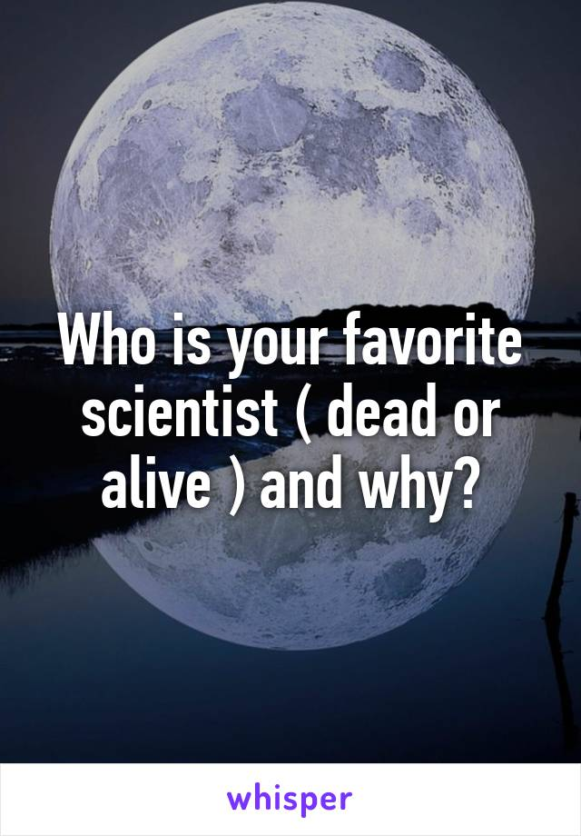Who is your favorite scientist ( dead or alive ) and why?
