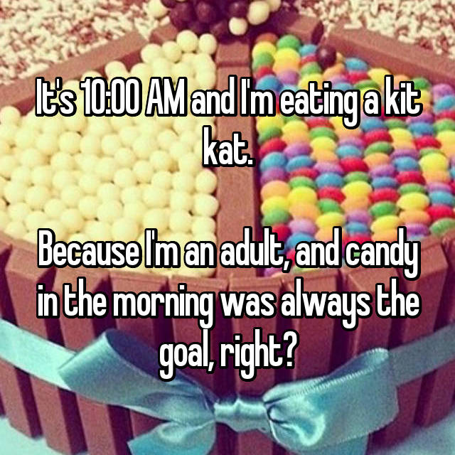 It's 10:00 AM and I'm eating a kit kat.  Because I'm an adult, and candy in the morning was always the goal, right?