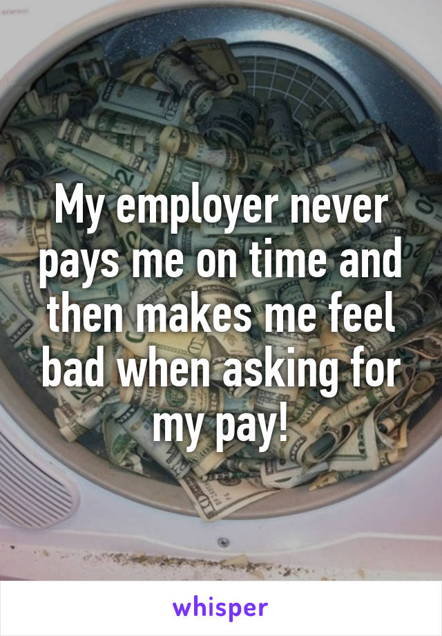 My employer never pays me on time and then makes me feel bad when asking for my pay!