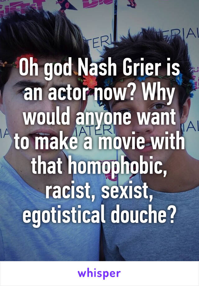 Oh god Nash Grier is an actor now? Why would anyone want to make a movie with that homophobic, racist, sexist, egotistical douche?