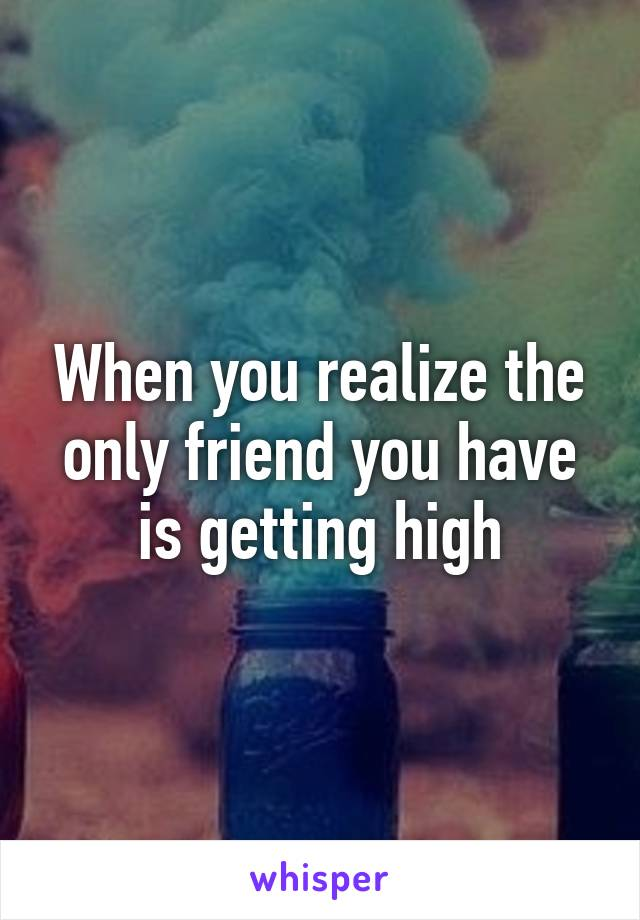 When you realize the only friend you have is getting high
