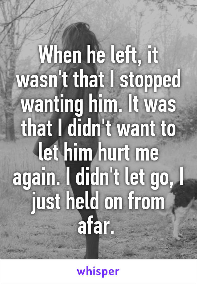 When he left, it wasn't that I stopped wanting him. It was that I didn't want to let him hurt me again. I didn't let go, I just held on from afar.
