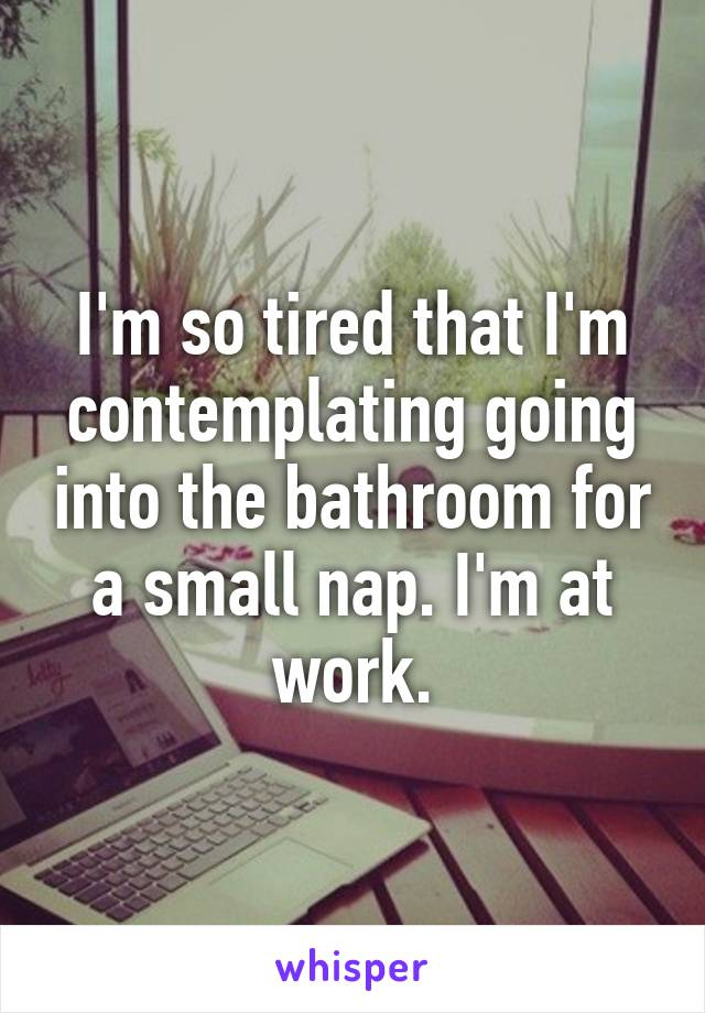 I'm so tired that I'm contemplating going into the bathroom for a small nap. I'm at work.