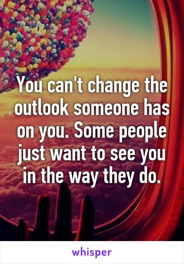 You can't change the outlook someone has on you. Some people just want to see you in the way they do.