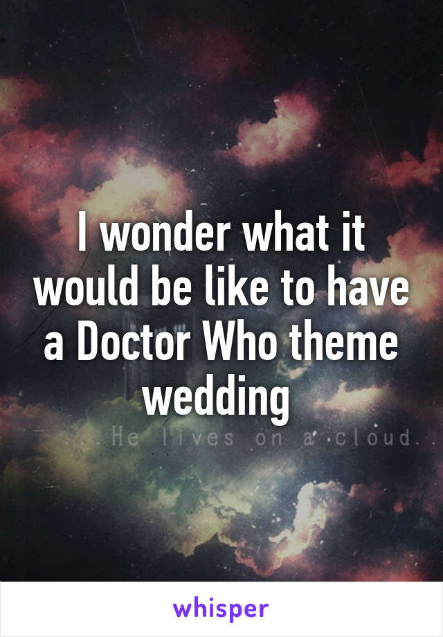 I wonder what it would be like to have a Doctor Who theme wedding