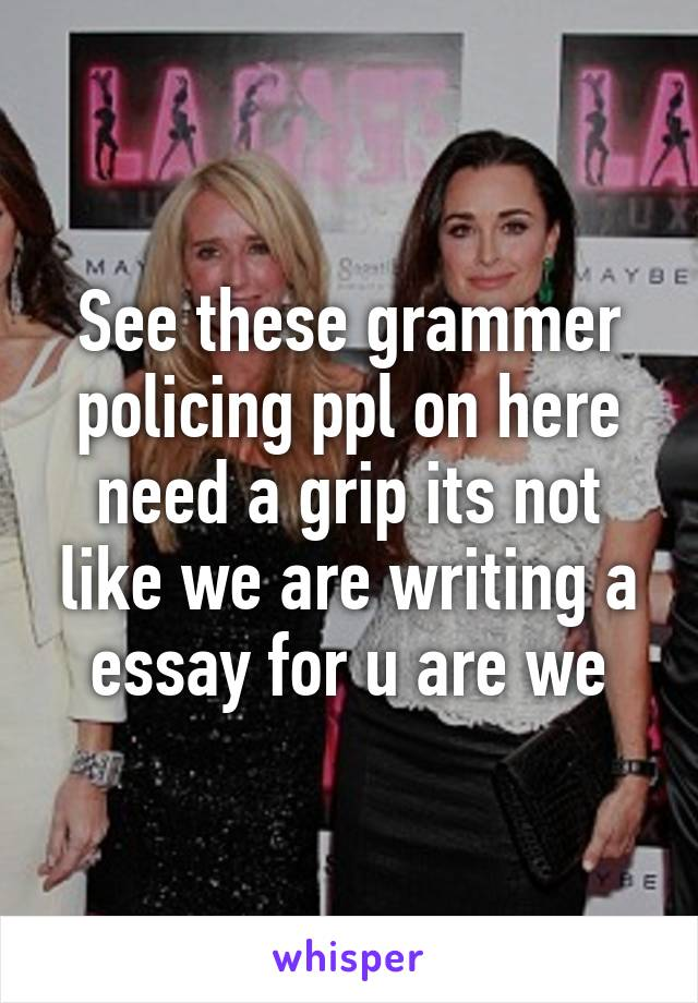 See these grammer policing ppl on here need a grip its not like we are writing a essay for u are we
