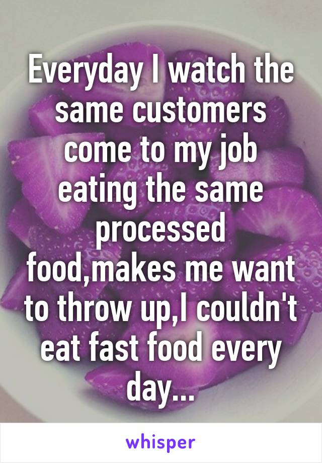 Everyday I watch the same customers come to my job eating the same processed food,makes me want to throw up,I couldn't eat fast food every day...
