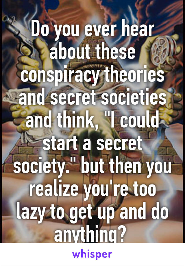 """Do you ever hear about these conspiracy theories and secret societies and think, """"I could start a secret society."""" but then you realize you're too lazy to get up and do anything?"""