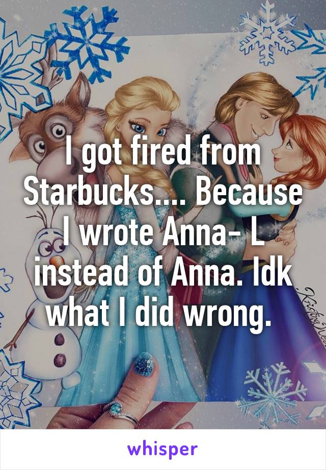 I got fired from Starbucks.... Because I wrote Anna- L instead of Anna. Idk what I did wrong.